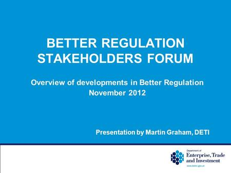 BETTER REGULATION STAKEHOLDERS FORUM Overview of developments in Better Regulation November 2012 Presentation by Martin Graham, DETI.
