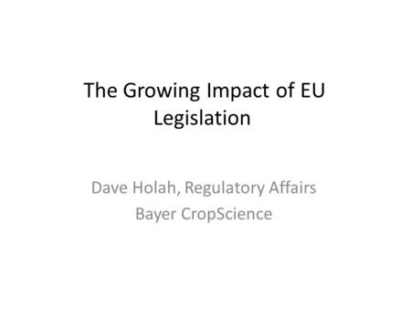 The Growing Impact of EU Legislation Dave Holah, Regulatory Affairs Bayer CropScience.