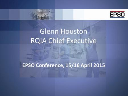 Glenn Houston RQIA Chief Executive EPSO Conference, 15/16 April 2015.