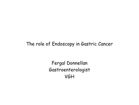 The role of Endoscopy in Gastric Cancer Fergal Donnellan Gastroenterologist VGH.