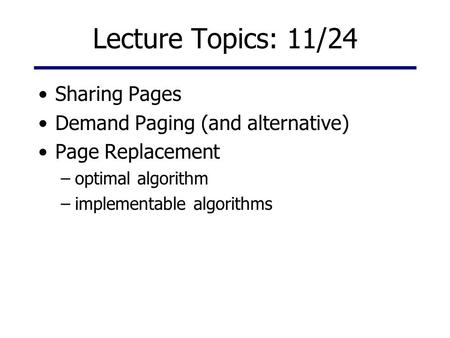 Lecture Topics: 11/24 Sharing Pages Demand Paging (and alternative) Page Replacement –optimal algorithm –implementable algorithms.