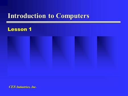 Introduction to Computers Lesson 1 CES Industries, Inc.