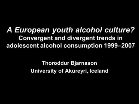 A European youth alcohol culture? Convergent and divergent trends in adolescent alcohol consumption 1999–2007 Thoroddur Bjarnason University of Akureyri,