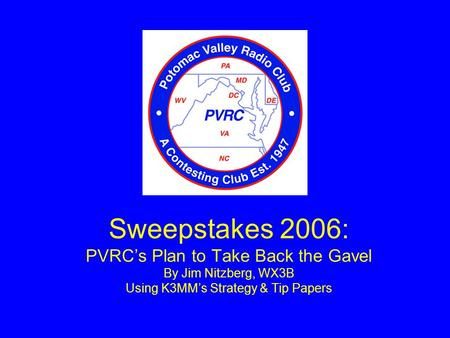 Sweepstakes 2006: PVRC's Plan to Take Back the Gavel By Jim Nitzberg, WX3B Using K3MM's Strategy & Tip Papers.