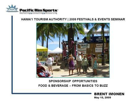 BRENT IMONEN May 15, 2009 SPONSORSHIP OPPORTUNITIES FOOD & BEVERAGE – FROM BASICS TO BUZZ HAWAI'I TOURISM AUTHORITY | 2009 FESTIVALS & EVENTS SEMINAR.