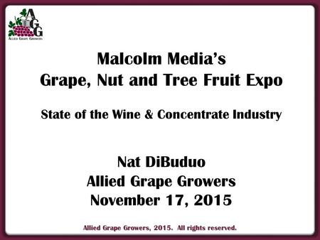Allied Grape Growers, 2015. All rights reserved. Malcolm Media's Grape, Nut and Tree Fruit Expo State of the Wine & Concentrate Industry Nat DiBuduo Allied.