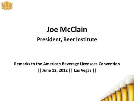 Joe McClain President, Beer Institute Remarks to the American Beverage Licensees Convention || June 12, 2012 || Las Vegas ||