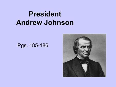 President Andrew Johnson Pgs. 185-186. Early Life Born in Raleigh, North Carolina, Andrew Johnson never attended school. He was apprenticed to a tailor.