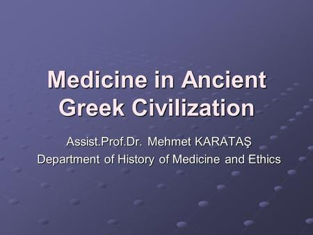 Medicine in Ancient Greek Civilization Assist.Prof.Dr. Mehmet KARATAŞ Department of History of Medicine and Ethics.
