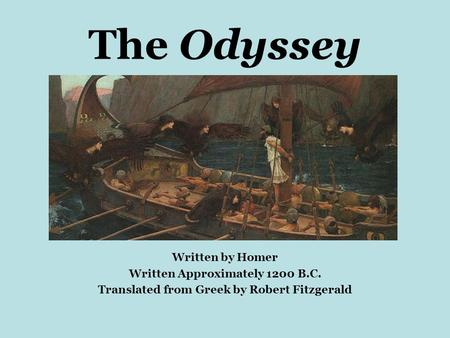 The Odyssey Written by Homer Written Approximately 1200 B.C. Translated from Greek by Robert Fitzgerald.