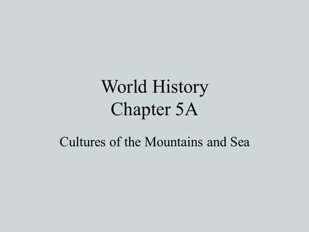World History Chapter 5A Cultures of the Mountains and Sea.