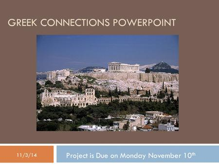 GREEK CONNECTIONS POWERPOINT Project is Due on Monday November 10 th 11/3/14.