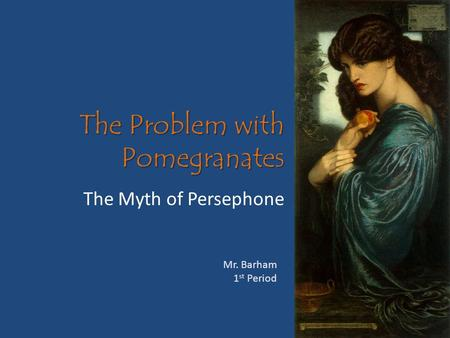 The Problem with Pomegranates The Myth of Persephone Mr. Barham 1 st Period.