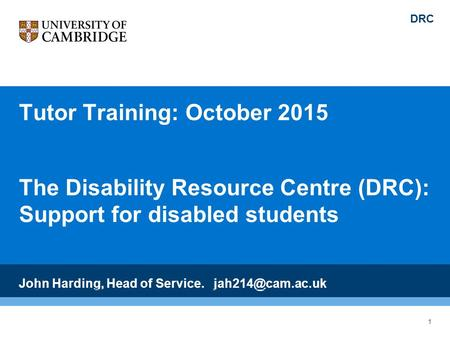 Tutor Training: October 2015 The Disability Resource Centre (DRC): Support for disabled students John Harding, Head of Service. DRC 1.