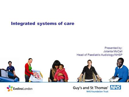Integrated systems of care Presented by: Jolanta McCall Head of Paediatric Audiology/NHSP.
