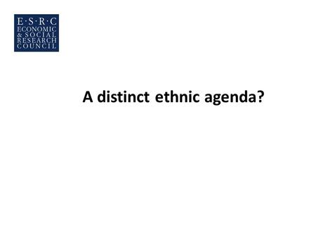 A distinct ethnic agenda?. The key questions Are there any special political concerns shared by minorities and differing from those of the White British.