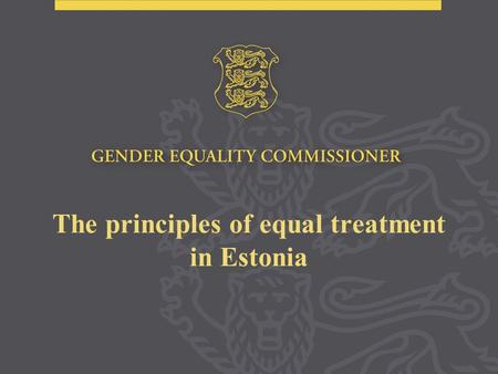 The principles of equal treatment in Estonia. The Constitution of the Republic of Estonia: Everyone is equal before the law. No one shall be discriminated.
