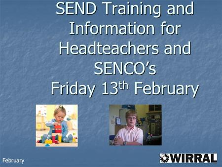 SEND Training and Information for Headteachers and SENCO's Friday 13 th February February.
