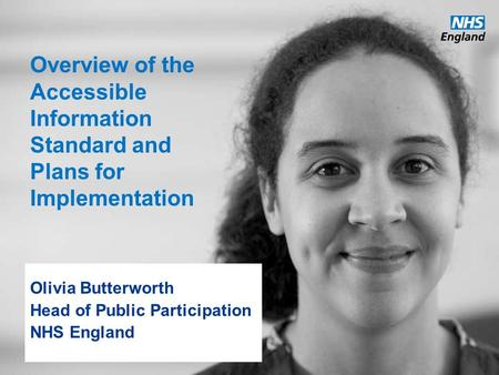 Www.england.nhs.uk Overview of the Accessible Information Standard and Plans for Implementation Olivia Butterworth Head of Public Participation NHS England.