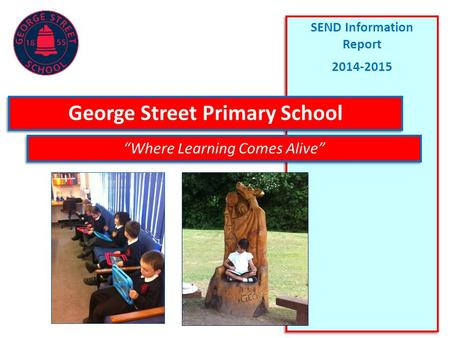 "SEND Information Report 2014-2015 SEND Information Report 2014-2015 George Street Primary School ""Where Learning Comes Alive"""
