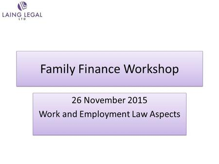 Family Finance Workshop 26 November 2015 Work and Employment Law Aspects 26 November 2015 Work and Employment Law Aspects.