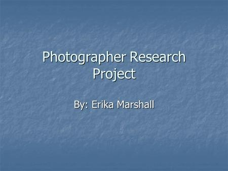 Photographer Research Project By: Erika Marshall.