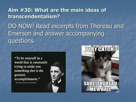 Aim #30: What are the main ideas of transcendentalism? DO NOW! Read excerpts from Thoreau and Emerson and answer accompanying questions.