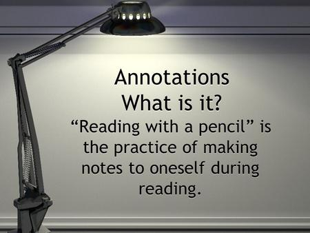"Annotations What is it? ""Reading with a pencil"" is the practice of making notes to oneself during reading."