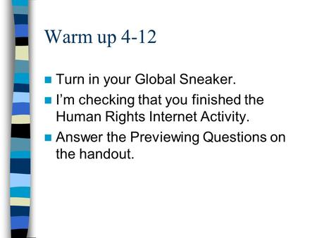 Warm up 4-12 Turn in your Global Sneaker. I'm checking that you finished the Human Rights Internet Activity. Answer the Previewing Questions on the handout.