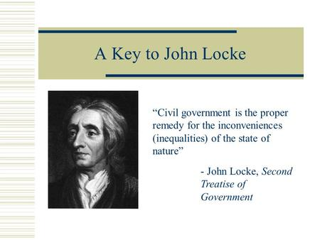 "A Key to John Locke ""Civil government is the proper remedy for the inconveniences (inequalities) of the state of nature"" - John Locke, Second Treatise."