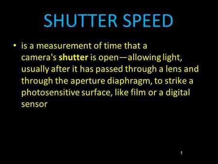 SHUTTER SPEED is a measurement of time that a camera's shutter is open—allowing light, usually after it has passed through a lens and through the aperture.