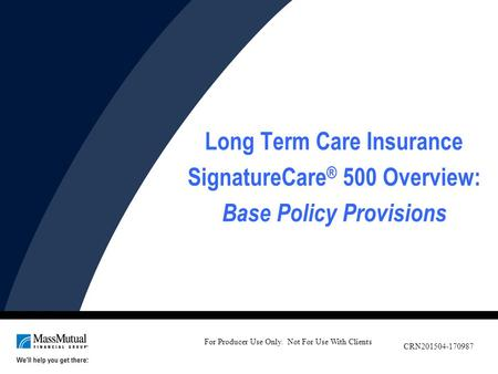 Long Term Care Insurance SignatureCare ® 500 Overview: Base Policy Provisions For Producer Use Only. Not For Use With Clients CRN201504-170987.