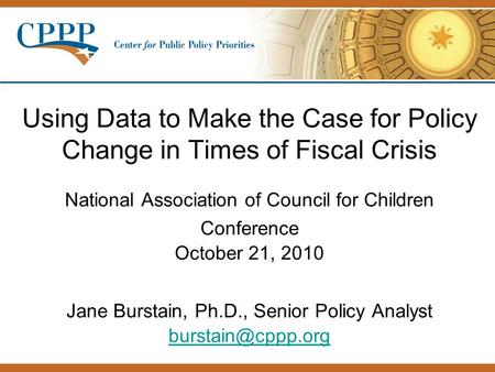 Using Data to Make the Case for Policy Change in Times of Fiscal Crisis National Association of Council for Children Conference October 21, 2010 Jane Burstain,