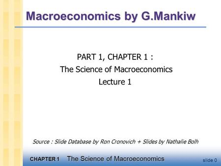 CHAPTER 1 The Science of Macroeconomics slide 0 Macroeconomics by G.Mankiw PART 1, CHAPTER 1 : The Science of Macroeconomics Lecture 1 Source : Slide Database.