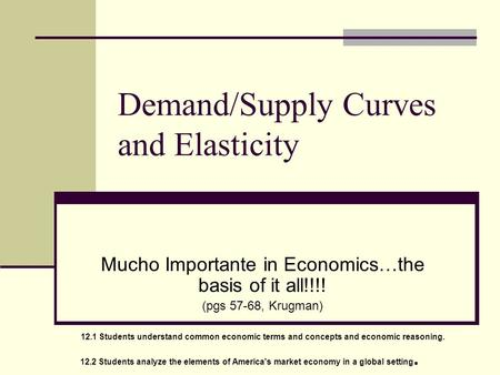 Demand/Supply Curves and Elasticity Mucho Importante in Economics…the basis of it all!!!! (pgs 57-68, Krugman) 12.1 Students understand common economic.