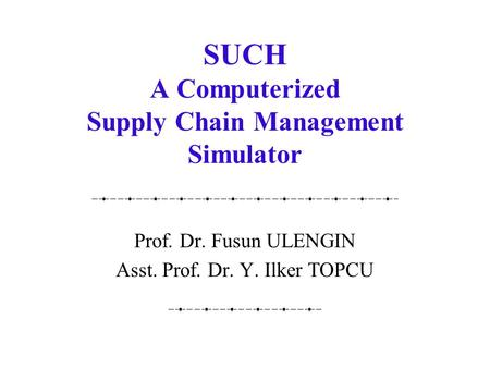 SUCH A Computerized Supply Chain Management Simulator Prof. Dr. Fusun ULENGIN Asst. Prof. Dr. Y. Ilker TOPCU.