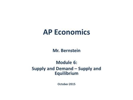 AP Economics Mr. Bernstein Module 6: Supply and Demand – Supply and Equilibrium October 2015.