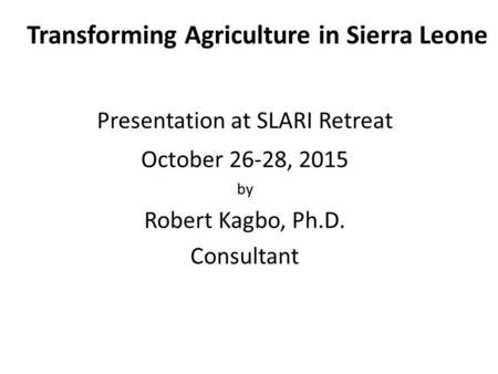 Transforming Agriculture in Sierra Leone Presentation at SLARI Retreat October 26-28, 2015 by Robert Kagbo, Ph.D. Consultant.