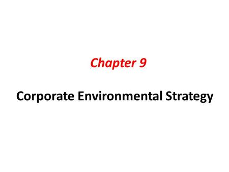 "Chapter 9 Corporate Environmental Strategy.  Why follow ""Environmental Strategy""? 1.Corporate image management (improve reputation) – Stakeholder communications."