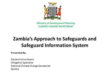 Zambia's Approach to Safeguards and Safeguard Information System Presented By: Deuteronomy Kasaro Mitigation Specialist National Climate Change Secretariat.