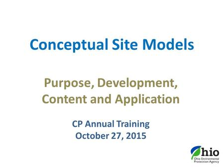 Conceptual Site Models Purpose, Development, Content and Application CP Annual Training October 27, 2015.