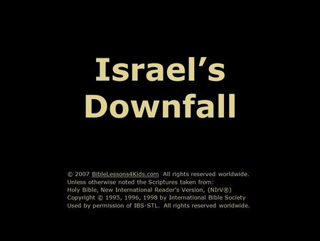 Israel's Downfall © 2007 BibleLessons4Kids.com All rights reserved worldwide. Unless otherwise noted the Scriptures taken from: Holy Bible, New International.