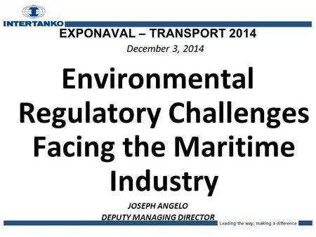 Leading the way; making a difference EXPONAVAL – TRANSPORT 2014 December 3, 2014 Environmental Regulatory Challenges Facing the Maritime Industry JOSEPH.