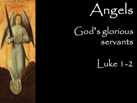 God ' s glorious servants Luke 1-2 Angels. God ' s glorious servants  Worshippers Numerous 103:20–22 (NLT) Praise the Lord, you angels, you mighty.