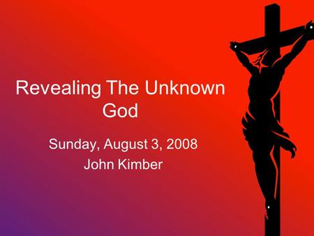 Revealing The Unknown God Sunday, August 3, 2008 John Kimber.