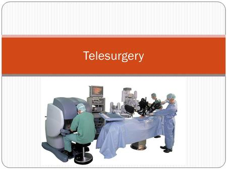 Telesurgery. Definition Also known as remote surgery. The ability for a surgeon to perform surgery on a patient that is not physically in the same location.