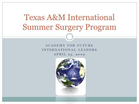ACADEMY FOR FUTURE INTERNATIONAL LEADERS APRIL 23, 2009 Texas A&M International Summer Surgery Program.