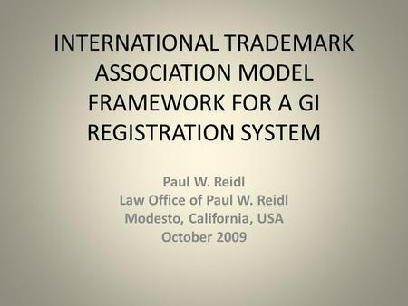 INTERNATIONAL TRADEMARK ASSOCIATION MODEL FRAMEWORK FOR A GI REGISTRATION SYSTEM Paul W. Reidl Law Office of Paul W. Reidl Modesto, California, USA October.