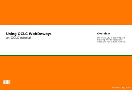 Using OCLC WebDewey: an OCLC tutorial Revised 27 July 2006 Overview Introduces you to searching and browsing, how to create user notes, and how to build.