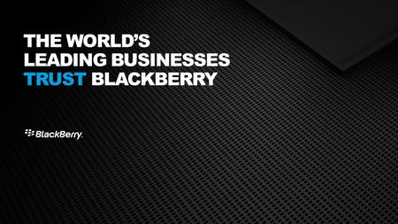 THE WORLD'S LEADING BUSINESSES TRUST BLACKBERRY. THE WORLD'S LEADING BUSINESSES ARE SECURE WITH BLACKBERRY.